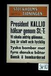 President Kallio halsar genom St. T : Vi skola aldrig glommar ... Jag ar stolt och lycklig. Tyska bomber mot fyra danska batar. Dansk o bombarderade